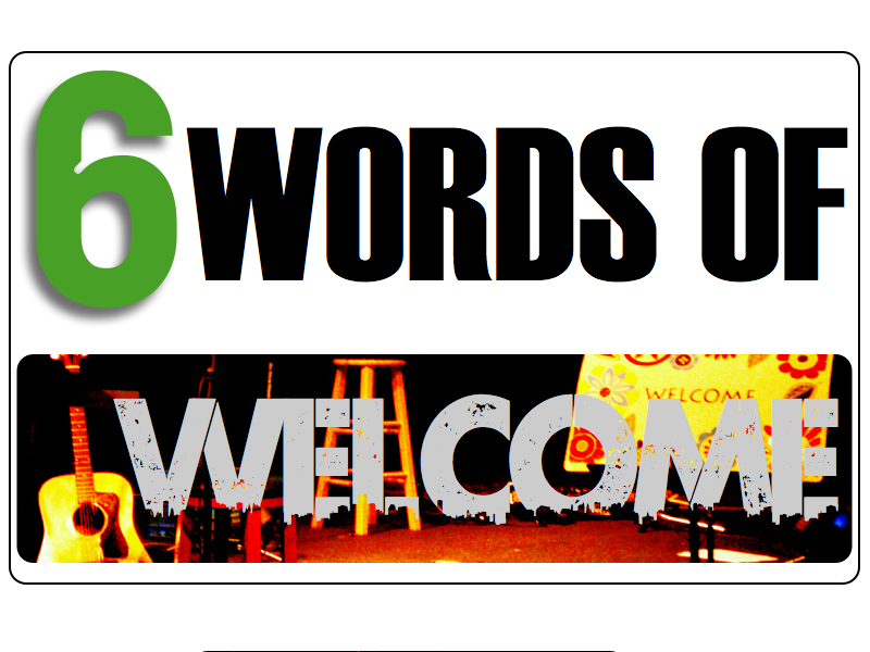 6 Words: WELCOME